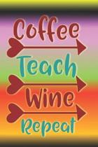 Coffee Teach Wine Repeat: The Perfect Place To Write In To Keep Track of Everything With A Coffee Teach Wine Repeat Quote on the Front and Back