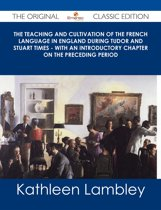 The Teaching and Cultivation of the French Language in England during Tudor and Stuart Times - With an Introductory Chapter on the Preceding Period - The Original Classic Edition