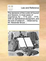 The Decisions of the Lords of Council and Session, in Most Cases of Importance, for ... 1714, and ... 1715. with an Alphabetical Abridgment, and the Acts of Sederunt ... Observed by Mr. Alexander Bruce ...