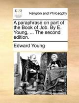 A Paraphrase on Part of the Book of Job. by E. Young, ... the Second Edition