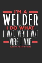 I'm a Welder I Do What I Want, When I Want, Where I Want. Just Let Me Ask My Wife: Lined Journal Notebook for Welders
