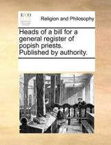 Heads of a Bill for a General Register of Popish Priests. Published by Authority