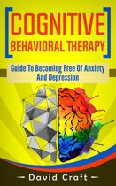 Cognitive Behavioral Therapy: Guide To Becoming Free Of Anxiety And Depression