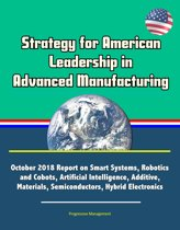 Strategy for American Leadership in Advanced Manufacturing: October 2018 Report on Smart Systems, Robotics and Cobots, Artificial Intelligence, Additive, Materials, Semiconductors, Hybrid Electronics