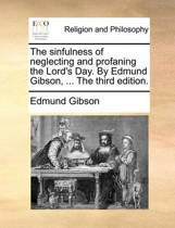 The Sinfulness of Neglecting and Profaning the Lord's Day. by Edmund Gibson, ... the Third Edition