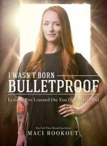 I Wasn't Born Bulletproof