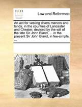 An ACT for Vesting Divers Manors and Lands, in the Counties of Lancaster and Chester, Devised by the Will of the Late Sir John Bland, ... in the Present Sir John Bland, in Fee-Simple, ...