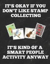 It's Okay If You Don't Like Stamp Collecting It's Kind of a Smart People Activity Anyway