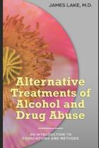 Alternative Treatments of Alcohol and Drug Abuse: Safe, effective and affordable approaches and how to use them