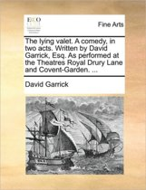 The Lying Valet. a Comedy, in Two Acts. Written by David Garrick, Esq. as Performed at the Theatres Royal Drury Lane and Covent-Garden. ...