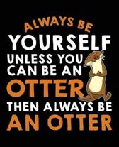 Always Be Yourself Unless You Can Be a Otter Then Always Be an Otter