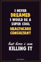 I Never Dreamed I would Be A Super Cool Healthcare Consultant But Here I Am Killing It: Career Motivational Quotes 6x9 120 Pages Blank Lined Notebook
