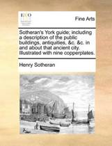 Sotheran's York Guide; Including a Description of the Public Buildings, Antiquities, &c. &c. in and about That Ancient City. Illustrated with Nine Copperplates