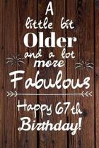 A Little Bit Older and A lot more Fabulous Happy 67th Birthday: 67 Year Old Birthday Gift Journal / Notebook / Diary / Unique Greeting Card Alternativ
