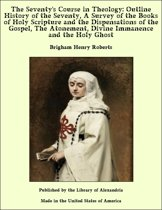 The Seventy's Course in Theology: Outline History of the Seventy, A Survey of the Books of Holy Scripture and the Dispensations of the Gospel, The Atonement, Divine Immanence and the Holy Ghost