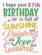 I Hope Your 37th Birthday Is Full of Sunshine and Rainbows and Love and Laughter