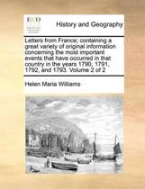Letters from France; Containing a Great Variety of Original Information Concerning the Most Important Events That Have Occurred in That Country in the Years 1790, 1791, 1792, and 1793. Volume 2 of 2