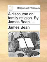 A Discourse on Family Religion. by James Bean,