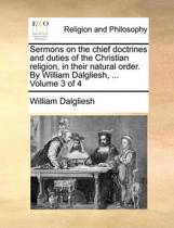 Sermons on the Chief Doctrines and Duties of the Christian Religion, in Their Natural Order. by William Dalgliesh, ... Volume 3 of 4
