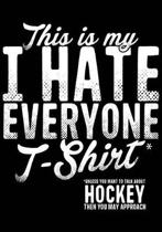 This Is My T-Shirt* I Hate Everyone *Unless You Want to Talk about Hockey Then You May Approach
