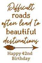 Difficult Roads Often Lead to Beautiful Destinations Happy 42nd Birthday: Cute Encouragement 42nd Birthday Card Quote Pun Journal / Notebook / Diary /