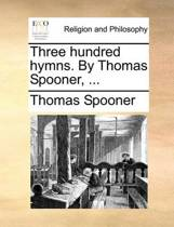 Three Hundred Hymns. by Thomas Spooner, ...