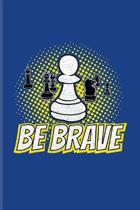 Be Brave: Funny Chess Jokes Journal - Notebook - Workbook For Player, Nerds, Strategy, Tactics, Math, Intelligence, Checkmate &