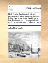 Historical Collections of Private Passages of State, Weighty Matters in Law, Remarkable Proceedings in Five Parliaments. ... Now Published by John Rushworth ... Volume 7 of 8