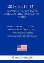 Registered Importers of Vehicles Not Originally Manufactured to Conform to Federal Motor Vehicle Safety Standards (Us National Highway Traffic Safety Administration Regulation) (Nhtsa) (2018 Edition)