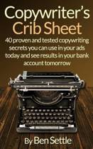Copywriter's Crib Sheet - 40 Proven and Tested Copywriting Secrets You Can Use in Your Ads Today and See Results in Your Bank Account Tomorrow