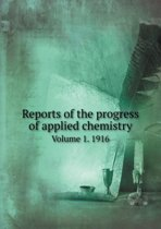 Reports of the Progress of Applied Chemistry Volume 1. 1916
