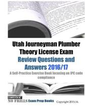 Utah Journeyman Plumber Theory License Exam Review Questions and Answers 2016/17: A Self-Practice Exercise Book focusing on IPC code compliance