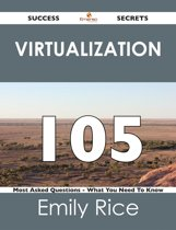Virtualization 105 Success Secrets - 105 Most Asked Questions On Virtualization - What You Need To Know