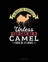 Always Be Yourself Unless You Can Be a Camel Then Be a Camel