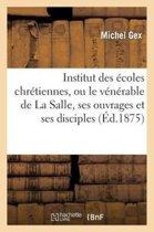 Institut Des �coles Chr�tiennes, Ou Le V�n�rable de la Salle, Ses Ouvrages Et Ses Disciples