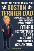 Funny Trump Journal - Believe Me. You're An Amazing Boston Terrier Dad Great, Really Great. Very Awesome. Other Boston Terrier Dads? Total Disasters. Ask Anyone.