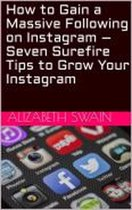 How to Gain a Massive Following on Instagram – Seven Surefire Tips to Grow Your Instagram