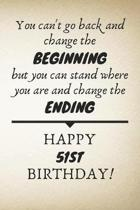 You Can't Go Back And Change The Beginning Happy 51st Birthday: 51st Birthday Gift Quote / Journal / Notebook / Diary / Unique Greeting Card Alternati