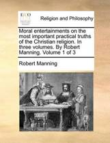 Moral Entertainments on the Most Important Practical Truths of the Christian Religion. in Three Volumes. by Robert Manning. Volume 1 of 3