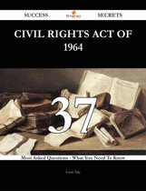 Civil Rights Act of 1964 37 Success Secrets - 37 Most Asked Questions On Civil Rights Act of 1964 - What You Need To Know