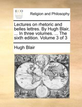 Lectures on Rhetoric and Belles Lettres. by Hugh Blair, ... in Three Volumes. ... the Sixth Edition. Volume 3 of 3