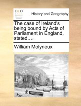 The Case of Ireland's Being Bound by Acts of Parliament in England, Stated....