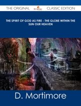 The Spirit of God As Fire - the Globe Within the Sun Our Heaven - The Original Classic Edition