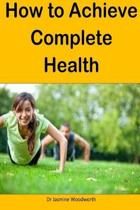 How to Achieve Complete Health: A complete and practical guide to complete health