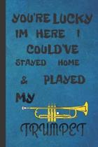 You're Lucky I'm Here I Could've Stayed Home & Played My Trumpet: Trumpet Gifts For Men & Women: Lovely Lined Paperback Journal