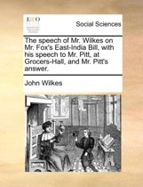 The Speech of Mr. Wilkes on Mr. Fox's East-India Bill, with His Speech to Mr. Pitt, at Grocers-Hall, and Mr. Pitt's Answer
