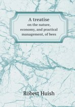 A Treatise on the Nature, Economy, and Practical Management, of Bees