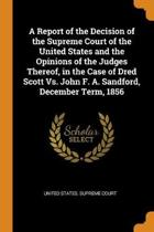 A Report of the Decision of the Supreme Court of the United States and the Opinions of the Judges Thereof, in the Case of Dred Scott vs. John F. A. Sandford, December Term, 1856