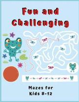 Fun and Challenging Mazes for Kids 8 - 12: Maze Activity Book for Kids. Great for Developing Problem Solving Skills, Spatial Awareness, and Critical T