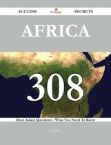 Africa 308 Success Secrets - 308 Most Asked Questions On Africa - What You Need To Know